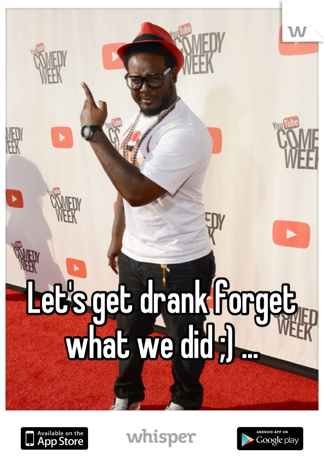 Let's get drank forget  what we did ;) ...