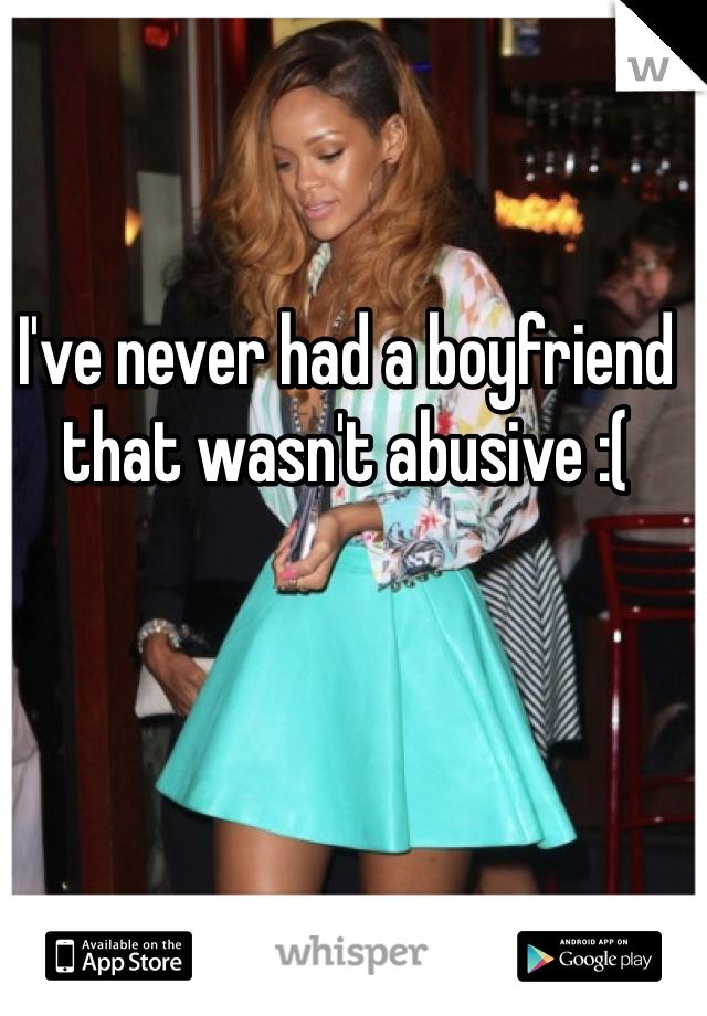 I've never had a boyfriend that wasn't abusive :(