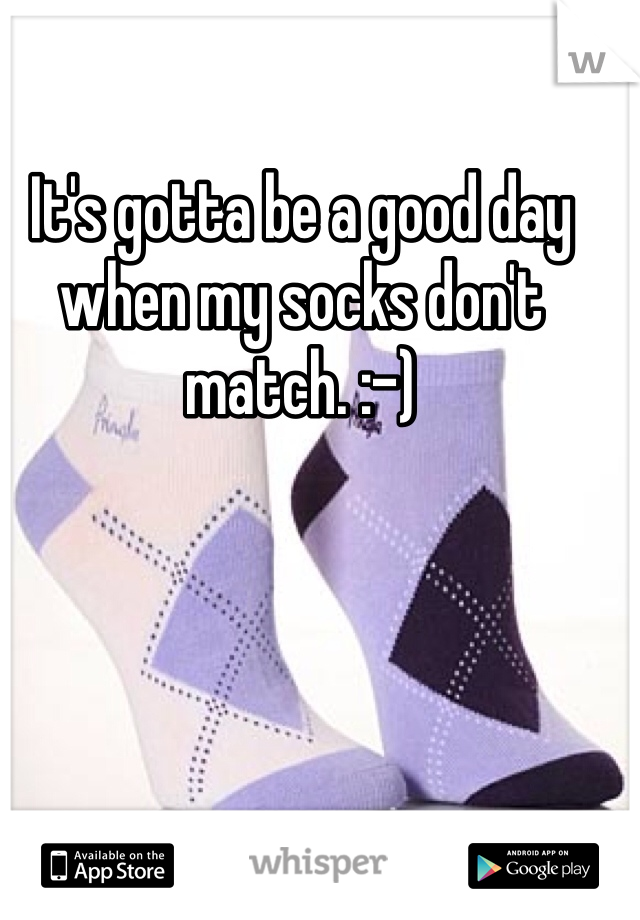 It's gotta be a good day when my socks don't match. :-)