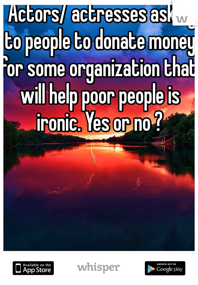 Actors/ actresses asking to people to donate money for some organization that will help poor people is ironic. Yes or no ?
