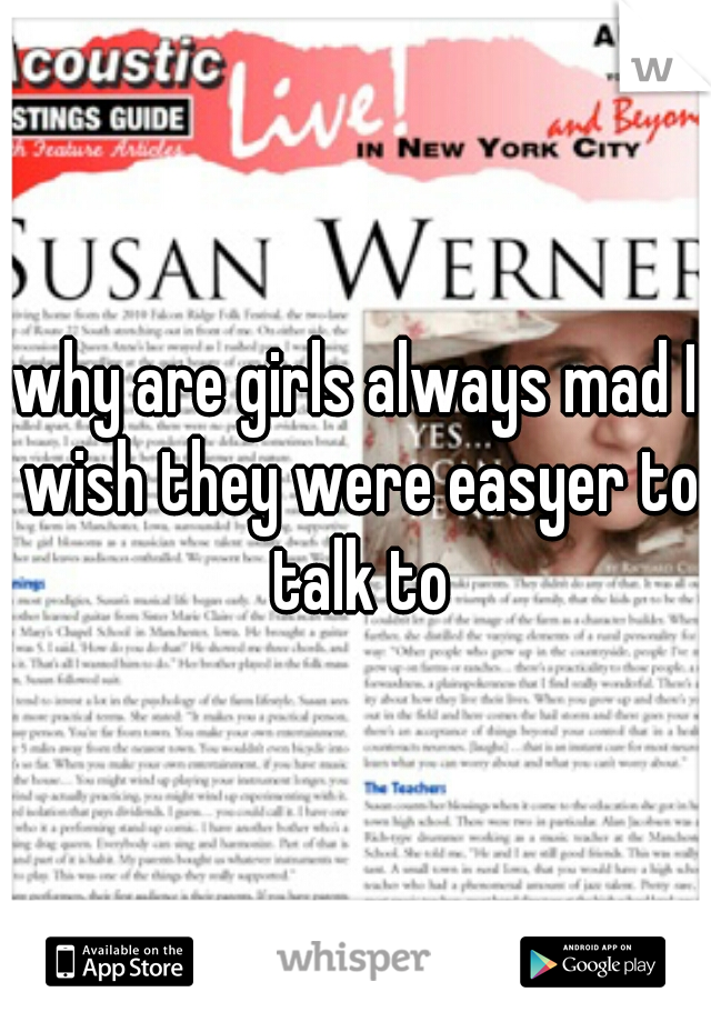 why are girls always mad I wish they were easyer to talk to