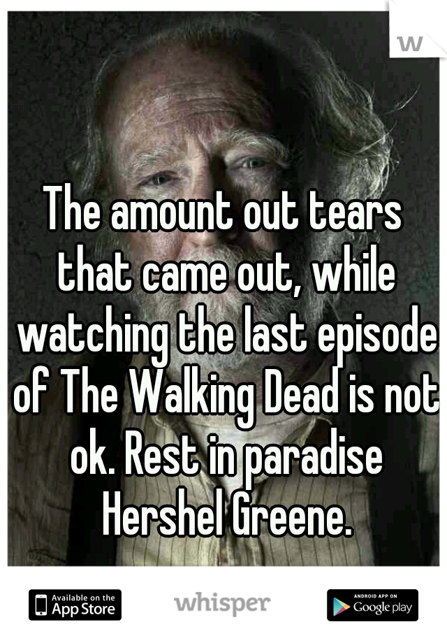 The amount out tears that came out, while watching the last episode of The Walking Dead is not ok. Rest in paradise Hershel Greene.