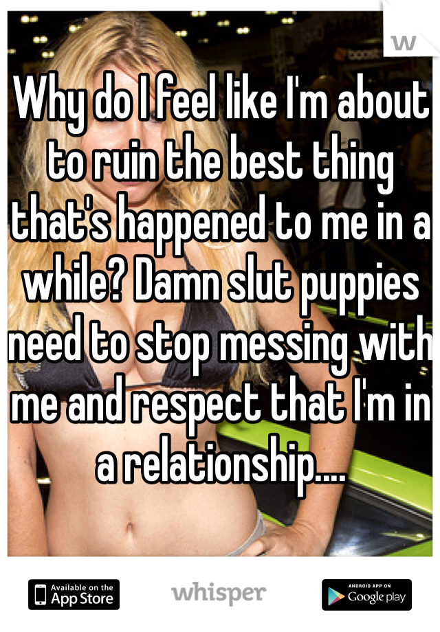 Why do I feel like I'm about to ruin the best thing that's happened to me in a while? Damn slut puppies need to stop messing with me and respect that I'm in a relationship....