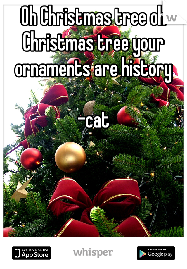 Oh Christmas tree oh Christmas tree your ornaments are history   -cat