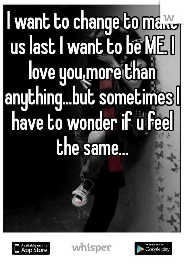 I want to change to make us last I want to be ME. I love you more than anything...but sometimes I have to wonder if u feel the same...
