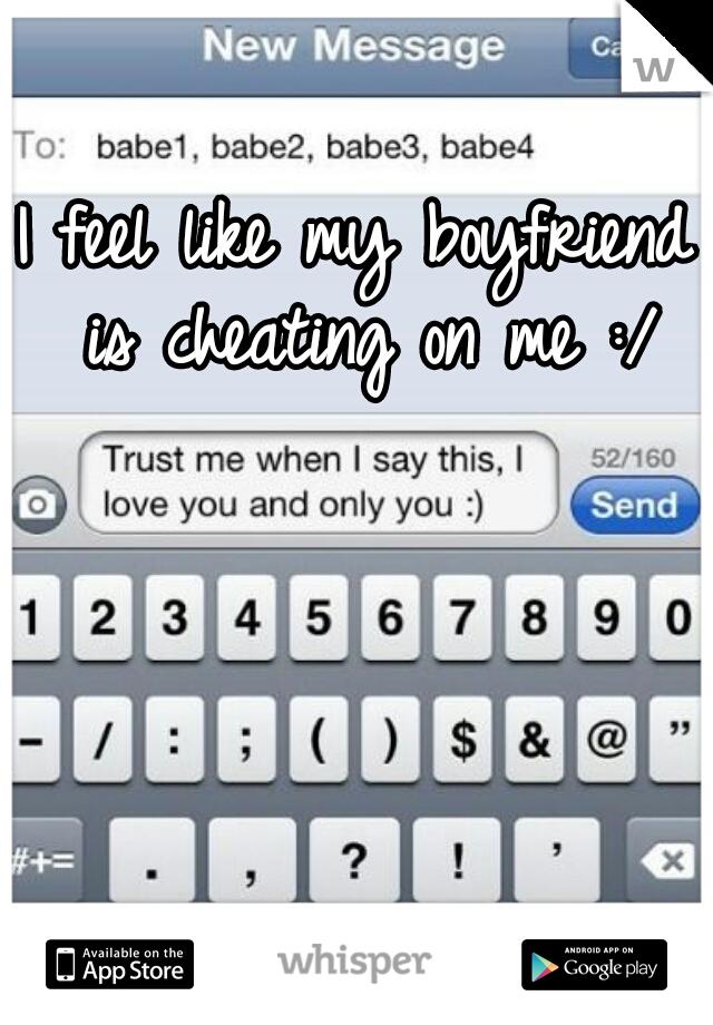 I feel like my boyfriend is cheating on me :/