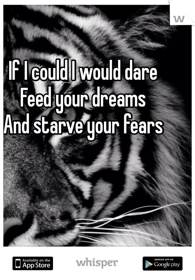 If I could I would dare  Feed your dreams  And starve your fears