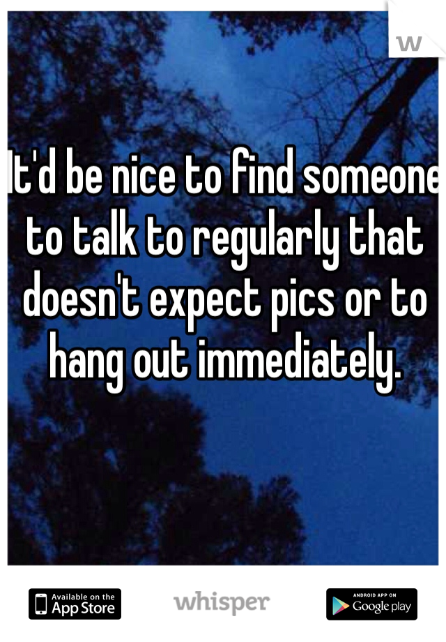 It'd be nice to find someone to talk to regularly that doesn't expect pics or to hang out immediately.