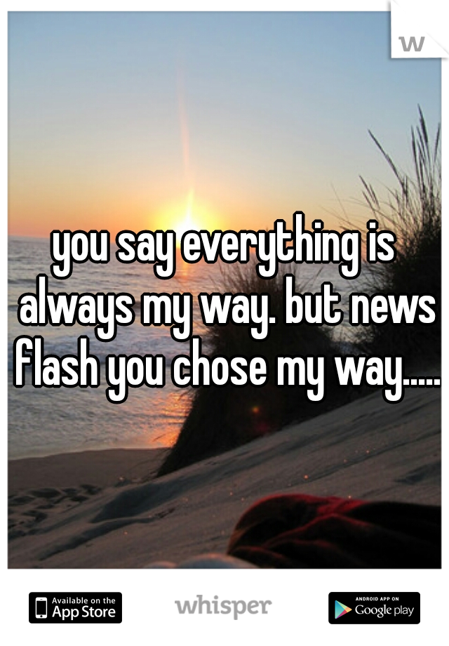 you say everything is always my way. but news flash you chose my way.....
