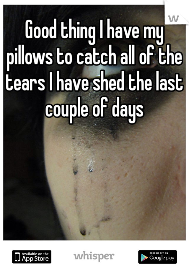 Good thing I have my pillows to catch all of the tears I have shed the last couple of days