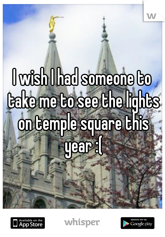 I wish I had someone to take me to see the lights on temple square this year :(