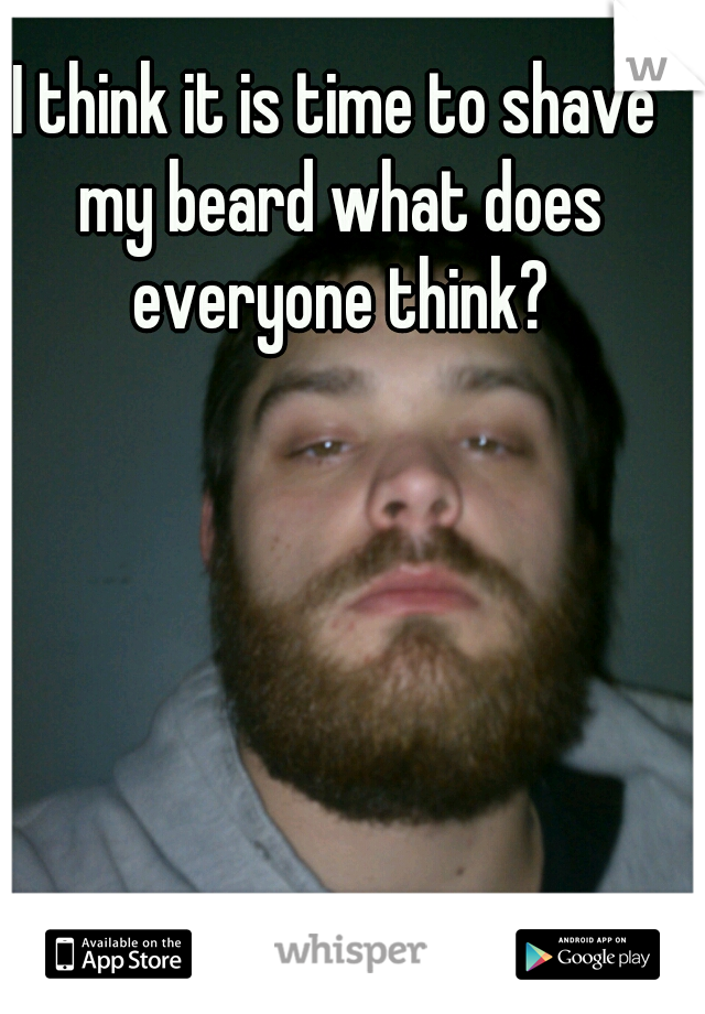 I think it is time to shave my beard what does everyone think?