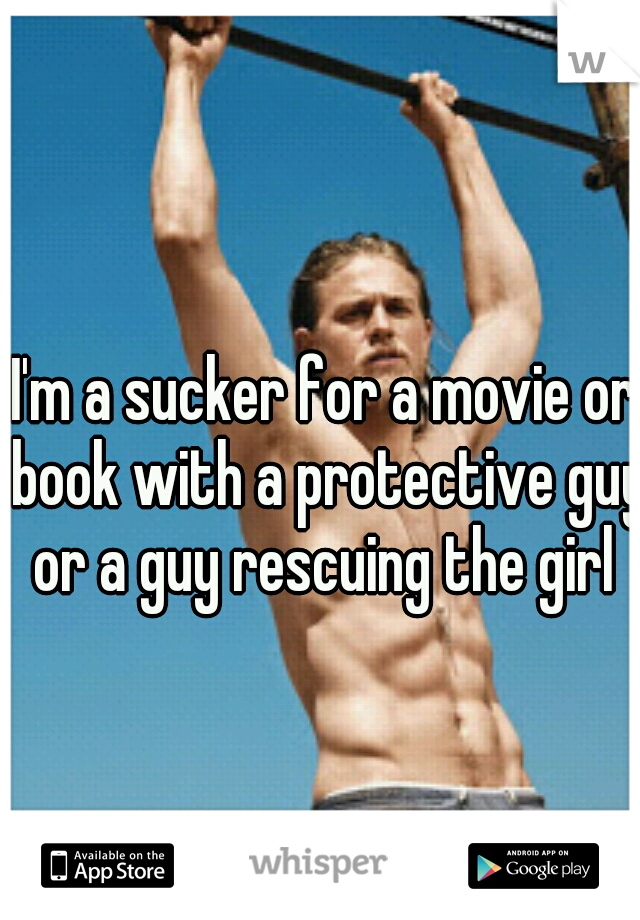 I'm a sucker for a movie or book with a protective guy or a guy rescuing the girl
