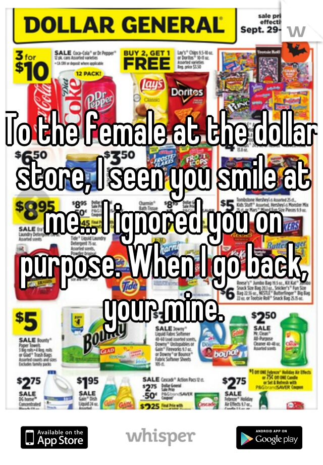 To the female at the dollar store, I seen you smile at me... I ignored you on purpose. When I go back, your mine.