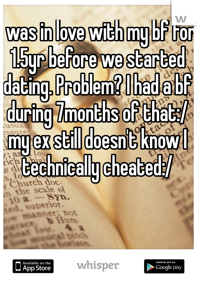 I was in love with my bf for 1.5yr before we started dating. Problem? I had a bf during 7months of that:/ my ex still doesn't know I technically cheated:/