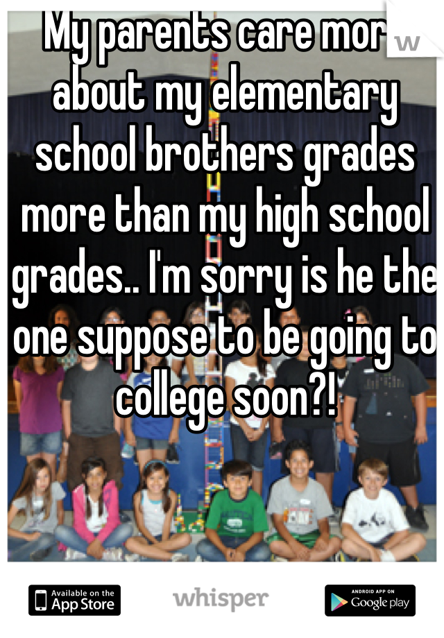 My parents care more about my elementary school brothers grades more than my high school grades.. I'm sorry is he the one suppose to be going to college soon?!