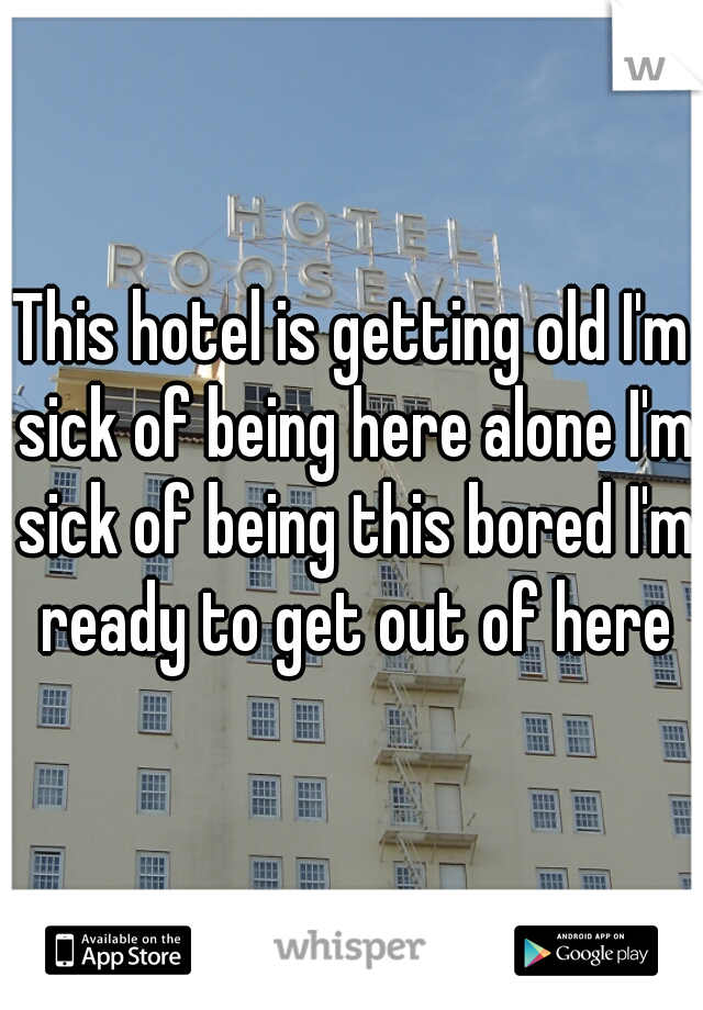 This hotel is getting old I'm sick of being here alone I'm sick of being this bored I'm ready to get out of here