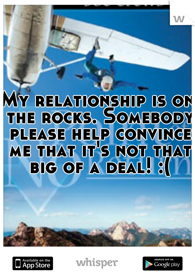My relationship is on the rocks. Somebody please help convince me that it's not that big of a deal! :(