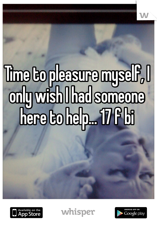 Time to pleasure myself, I only wish I had someone here to help... 17 f bi