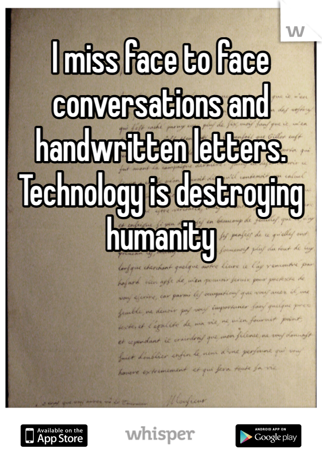 I miss face to face conversations and handwritten letters. Technology is destroying humanity