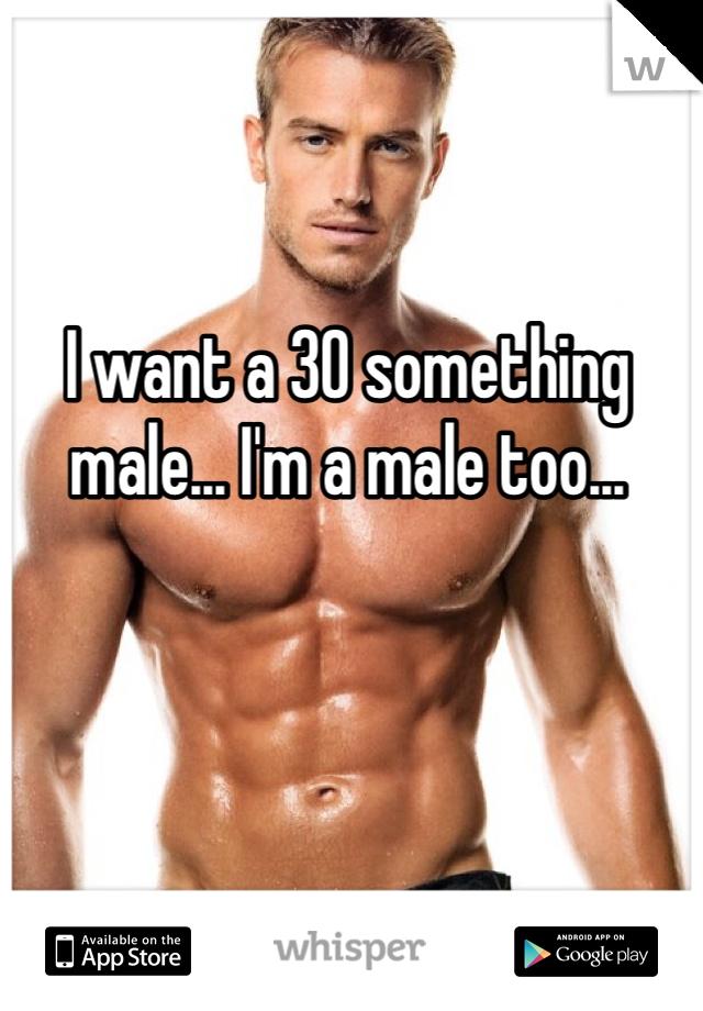 I want a 30 something male... I'm a male too...