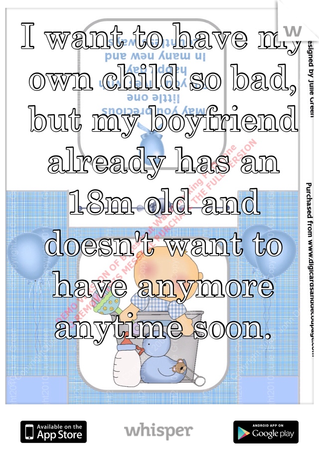 I want to have my own child so bad, but my boyfriend already has an 18m old and doesn't want to have anymore anytime soon.