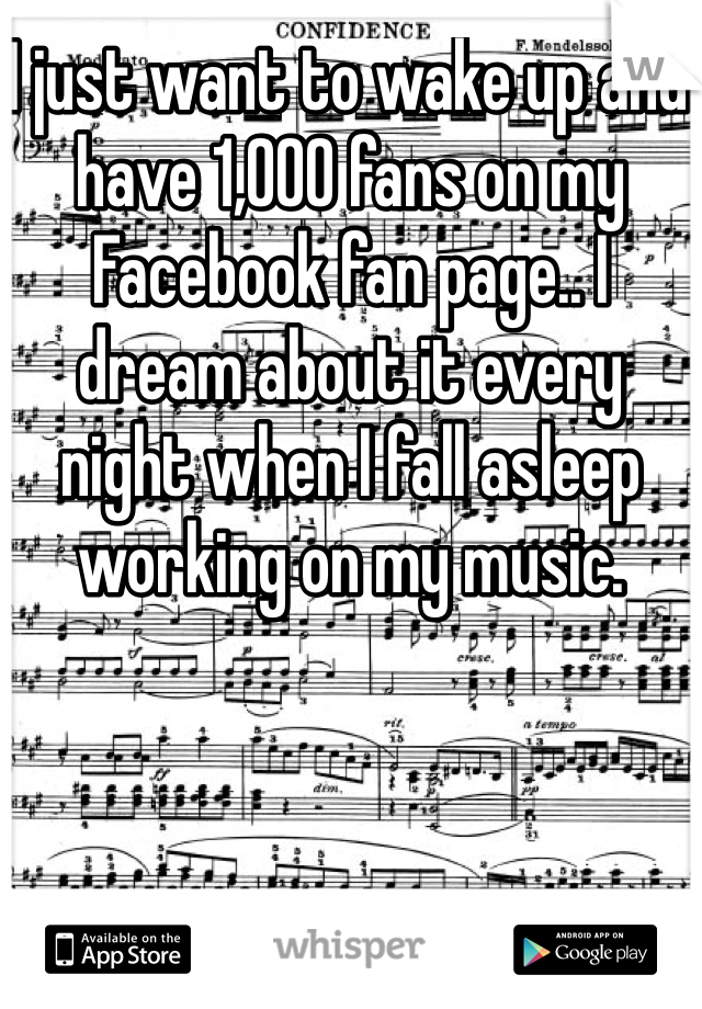 I just want to wake up and have 1,000 fans on my Facebook fan page.. I dream about it every night when I fall asleep working on my music.