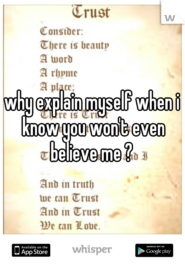 why explain myself when i know you won't even believe me ?