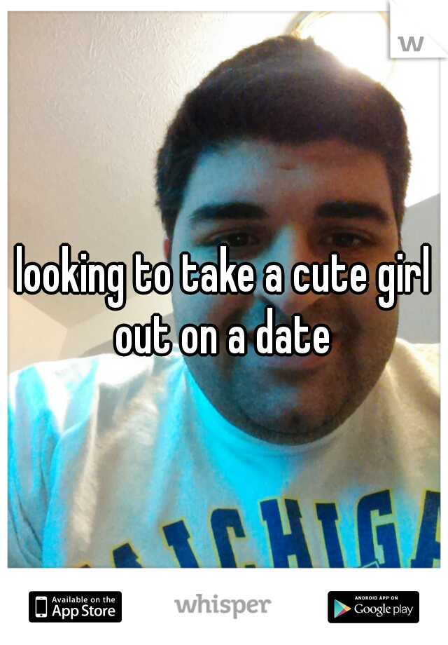 looking to take a cute girl out on a date