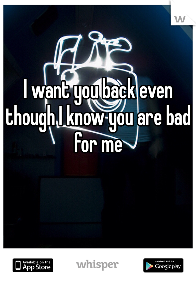 I want you back even though I know you are bad for me