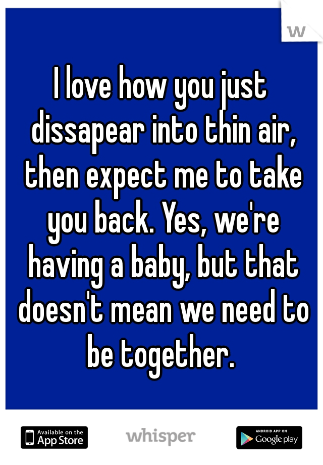 I love how you just dissapear into thin air, then expect me to take you back. Yes, we're having a baby, but that doesn't mean we need to be together.