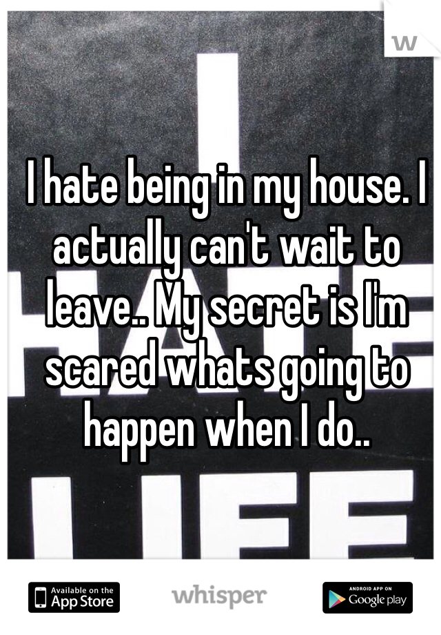 I hate being in my house. I actually can't wait to leave.. My secret is I'm scared whats going to happen when I do..