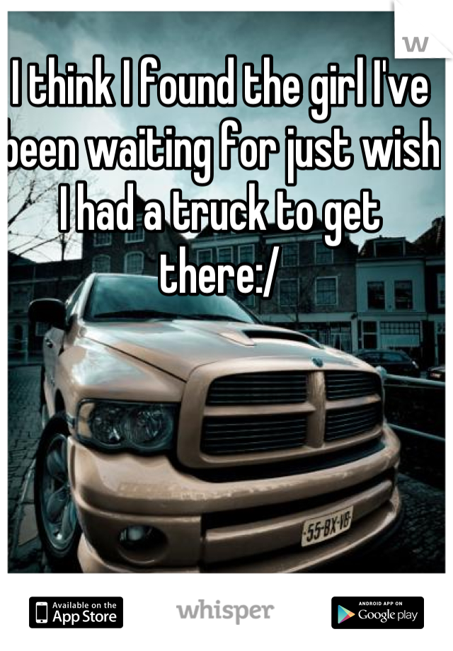 I think I found the girl I've been waiting for just wish I had a truck to get there:/