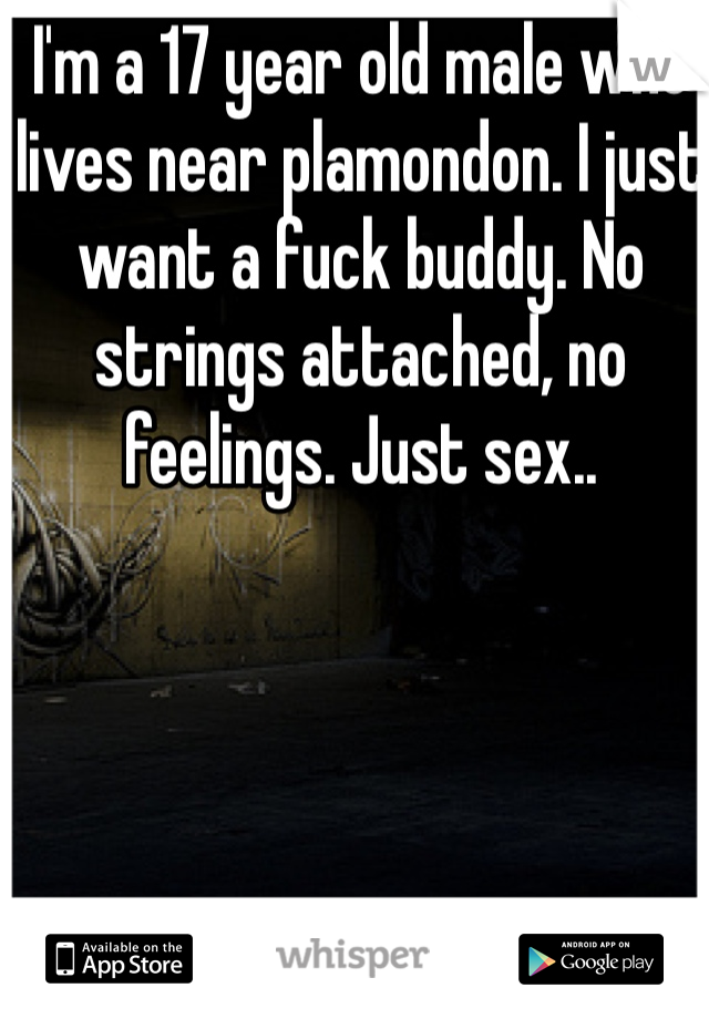 I'm a 17 year old male who lives near plamondon. I just want a fuck buddy. No strings attached, no feelings. Just sex..