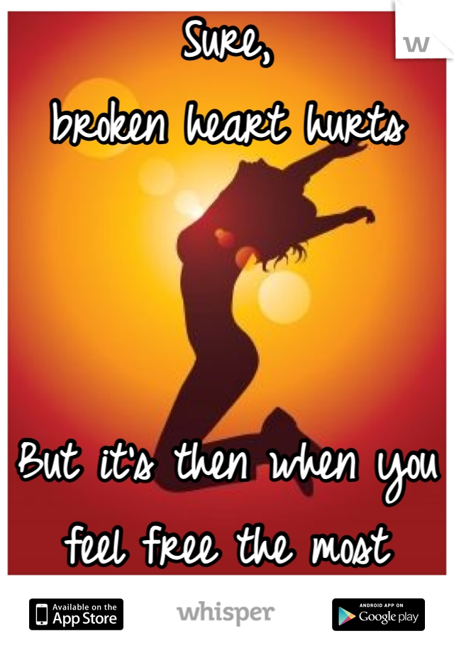 Sure, broken heart hurts    But it's then when you feel free the most