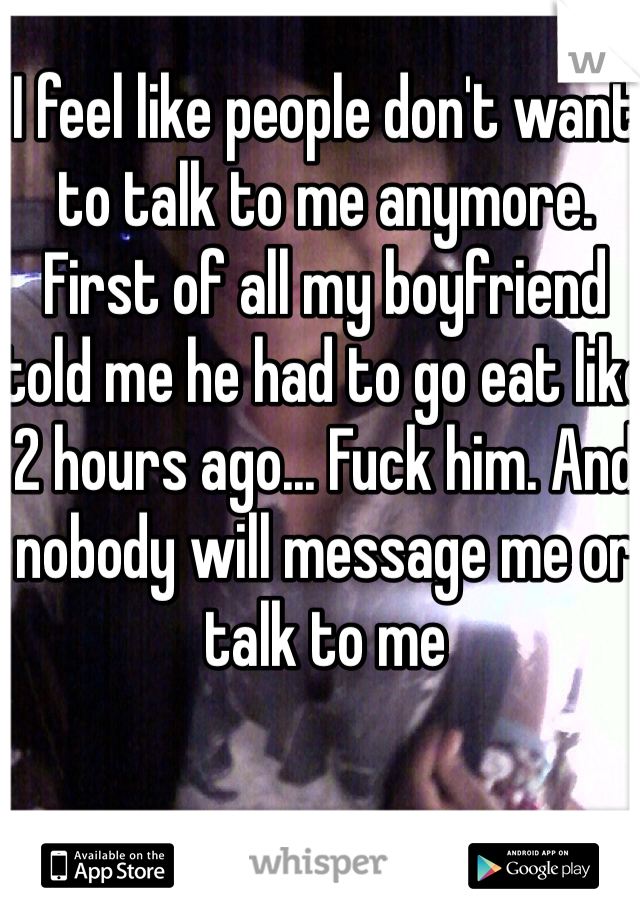 I feel like people don't want to talk to me anymore. First of all my boyfriend told me he had to go eat like 2 hours ago... Fuck him. And nobody will message me or talk to me