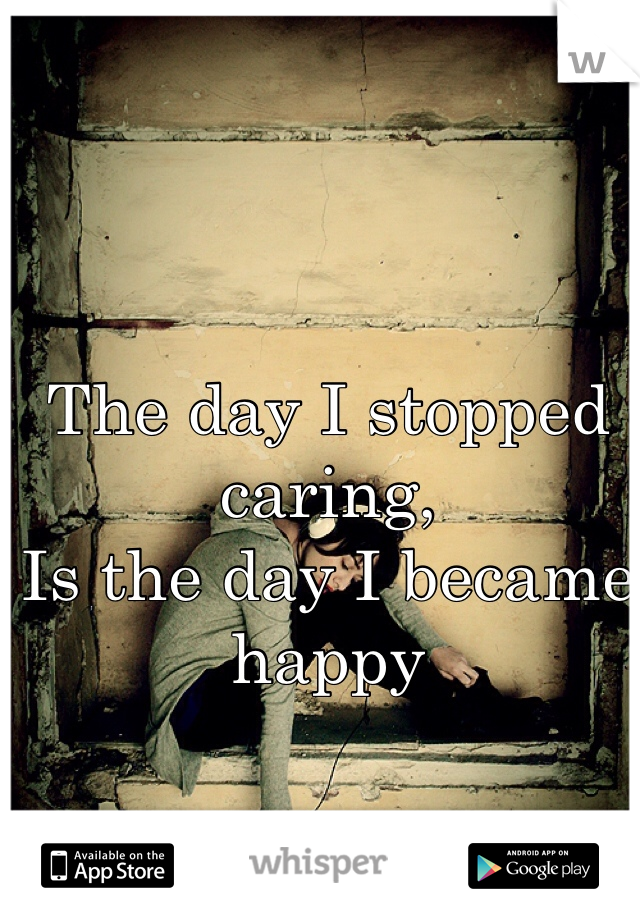 The day I stopped caring, Is the day I became happy
