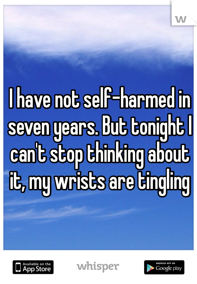 I have not self-harmed in seven years. But tonight I can't stop thinking about it, my wrists are tingling