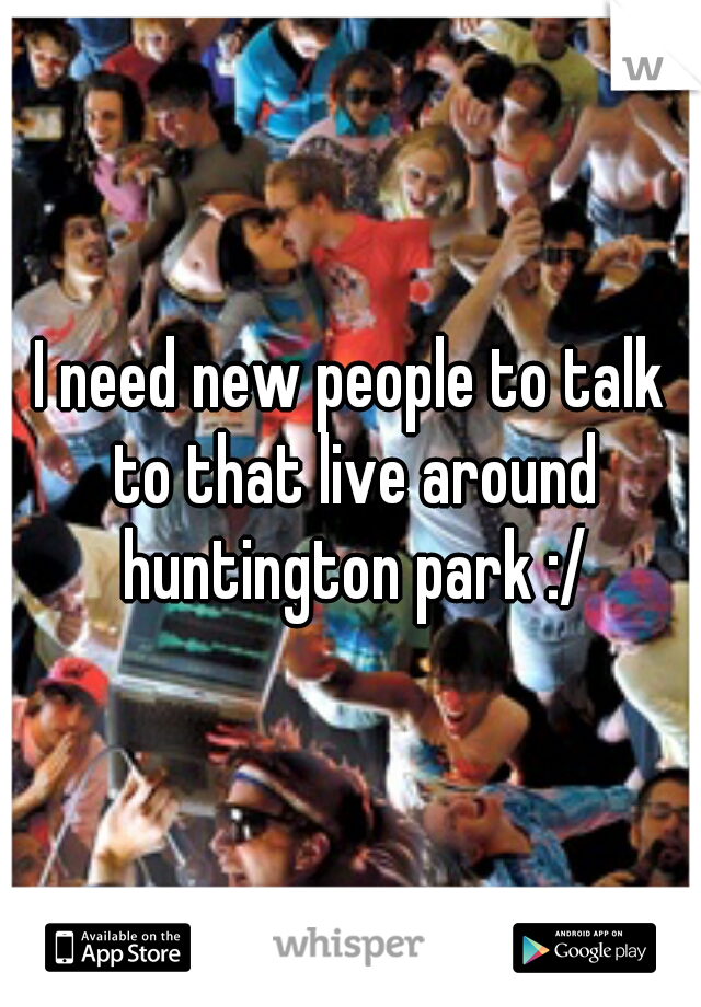 I need new people to talk to that live around huntington park :/