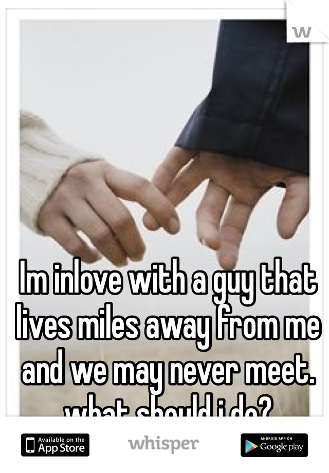 Im inlove with a guy that lives miles away from me and we may never meet. what should i do?