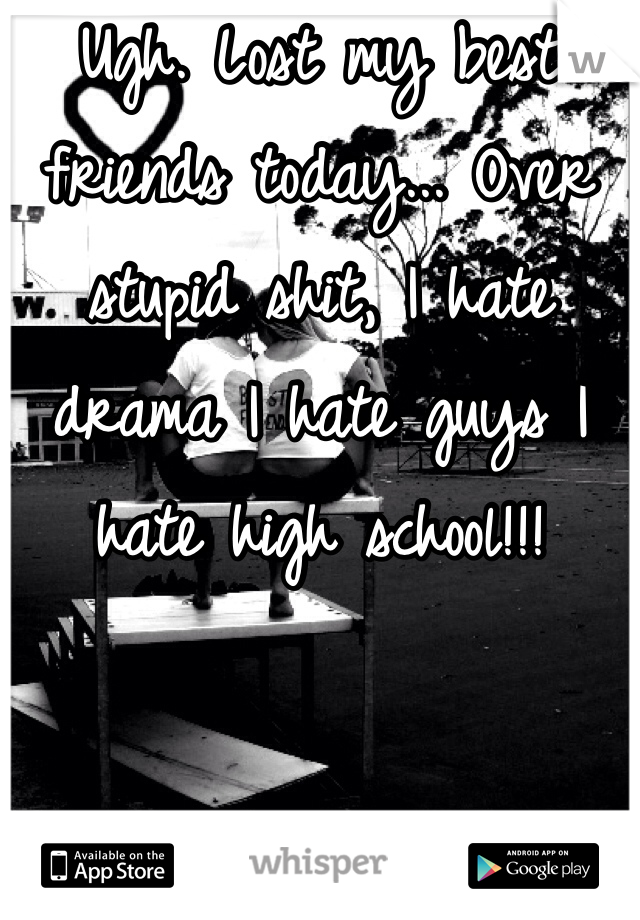 Ugh. Lost my best friends today... Over stupid shit, I hate drama I hate guys I hate high school!!!