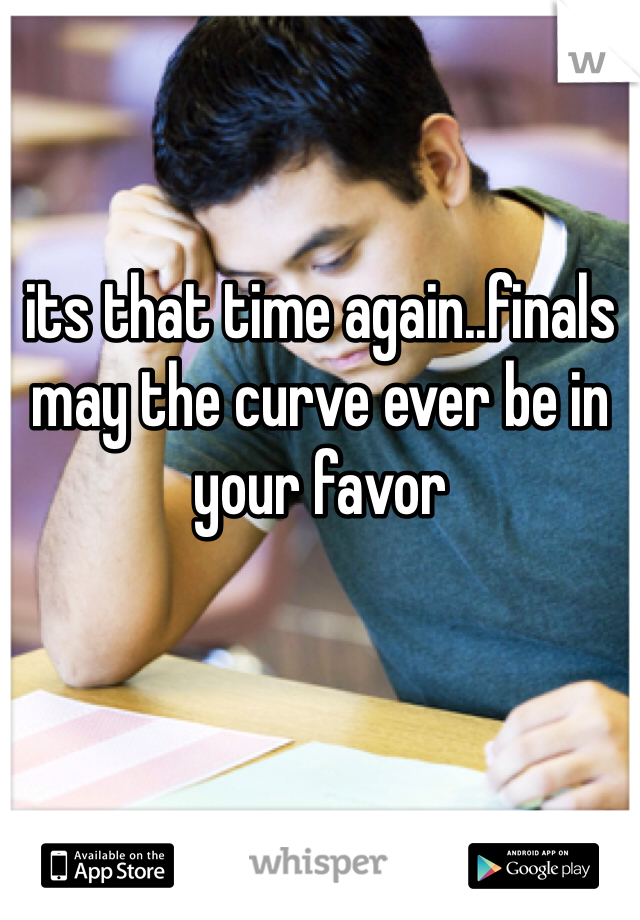its that time again..finals may the curve ever be in your favor