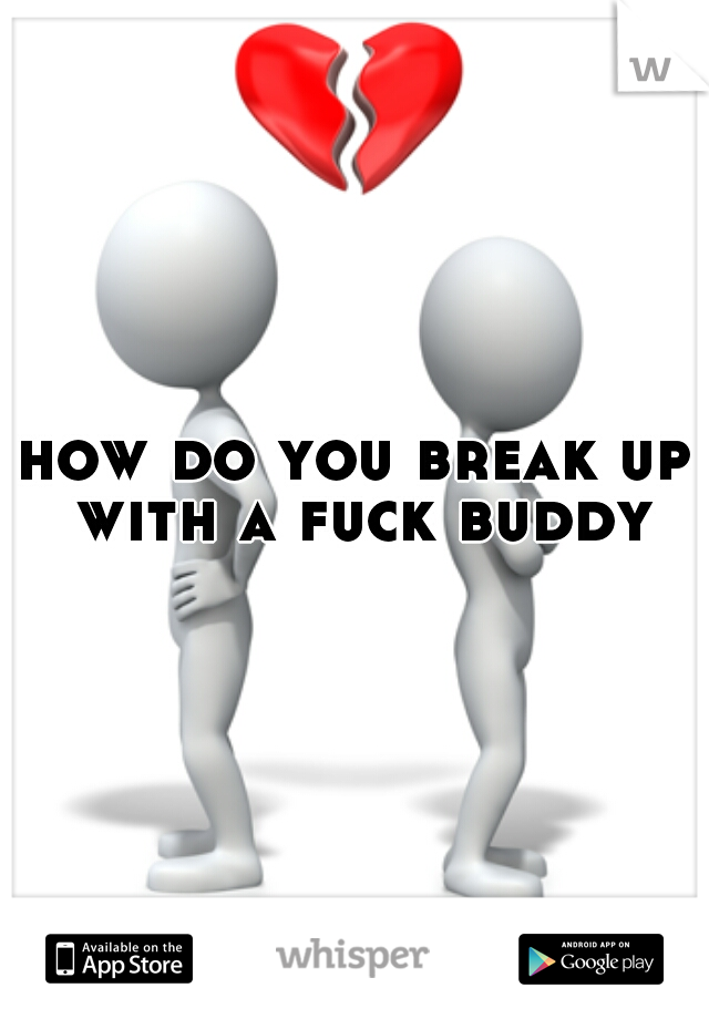 how do you break up with a fuck buddy