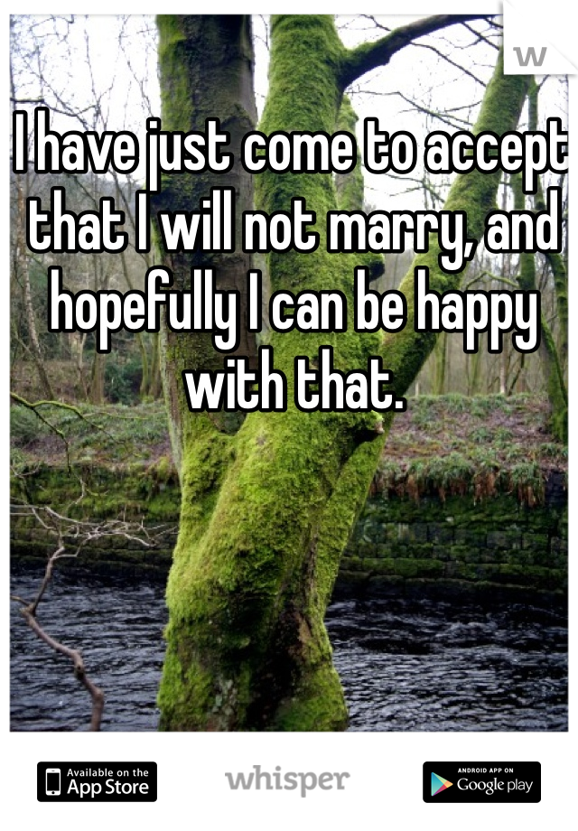 I have just come to accept that I will not marry, and hopefully I can be happy with that.