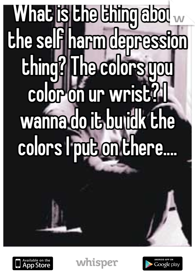 What is the thing about the self harm depression thing? The colors you color on ur wrist? I wanna do it bu idk the colors I put on there....