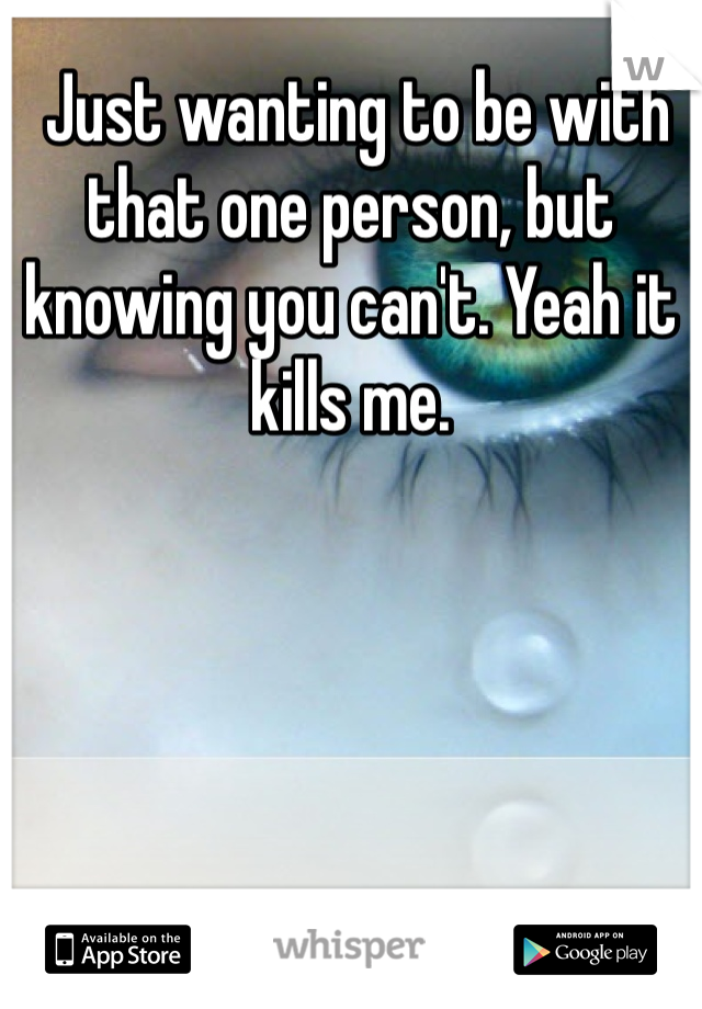 Just wanting to be with that one person, but knowing you can't. Yeah it kills me.
