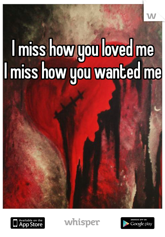 I miss how you loved me I miss how you wanted me
