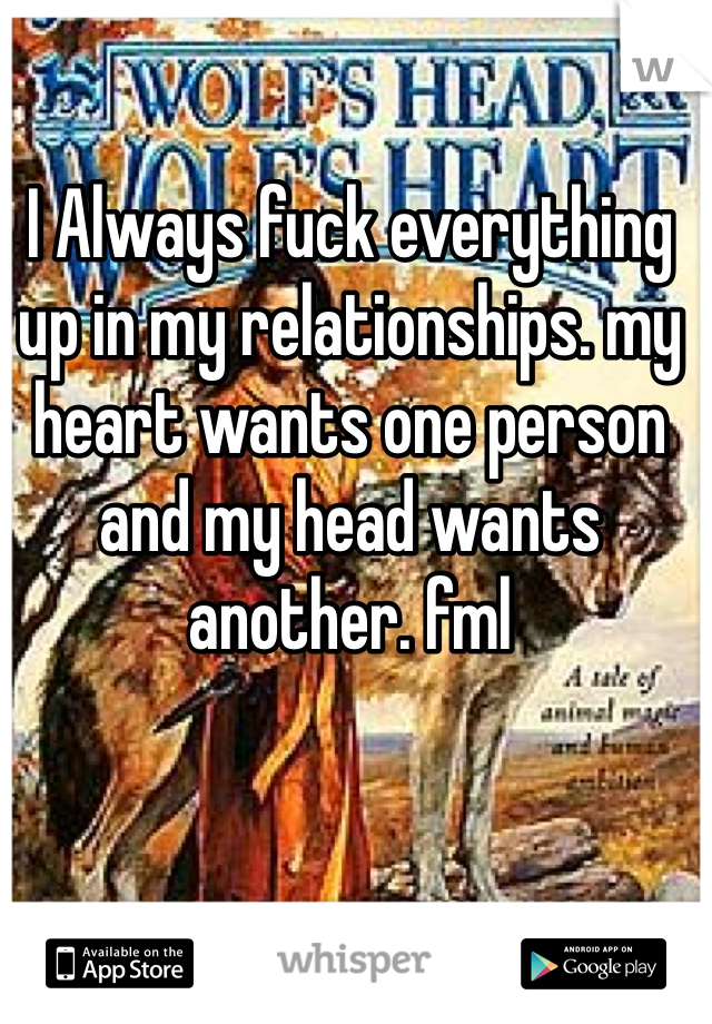 I Always fuck everything up in my relationships. my heart wants one person and my head wants another. fml