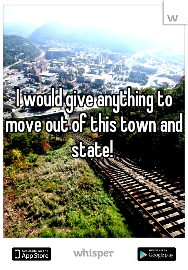 I would give anything to move out of this town and state!
