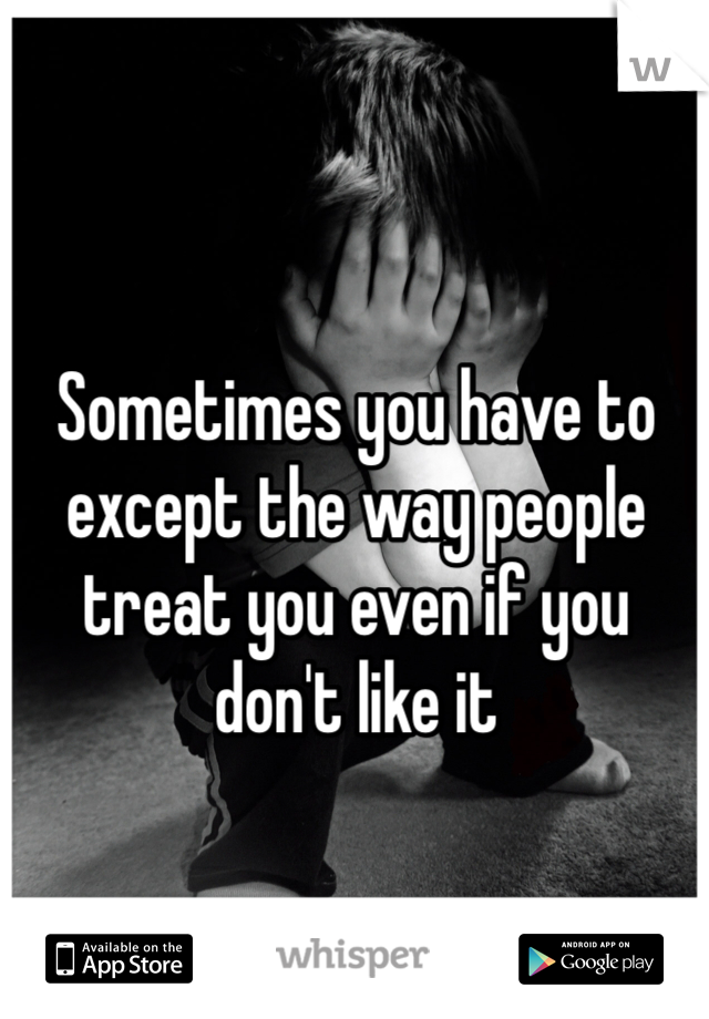 Sometimes you have to except the way people treat you even if you don't like it